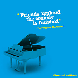 Grand piano with words 'Friends applaud, the comedy is finished' Ludwig van Beethoven